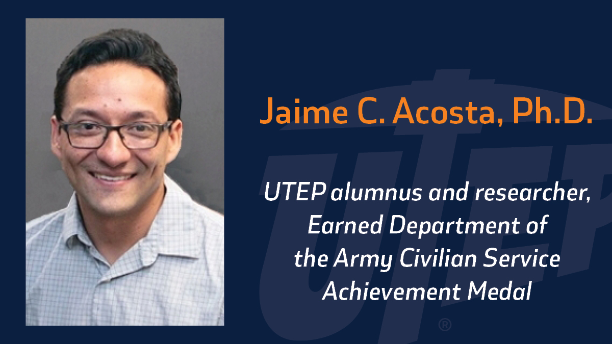 Jaime C. Acosta, Ph.D., an alumnus and researcher at The University of Texas at El Paso, was named the recipient of the Department of the Army Civilian Service Achievement Medal for his commitment to improving workforce diversity from October 2018 through December 2020.
