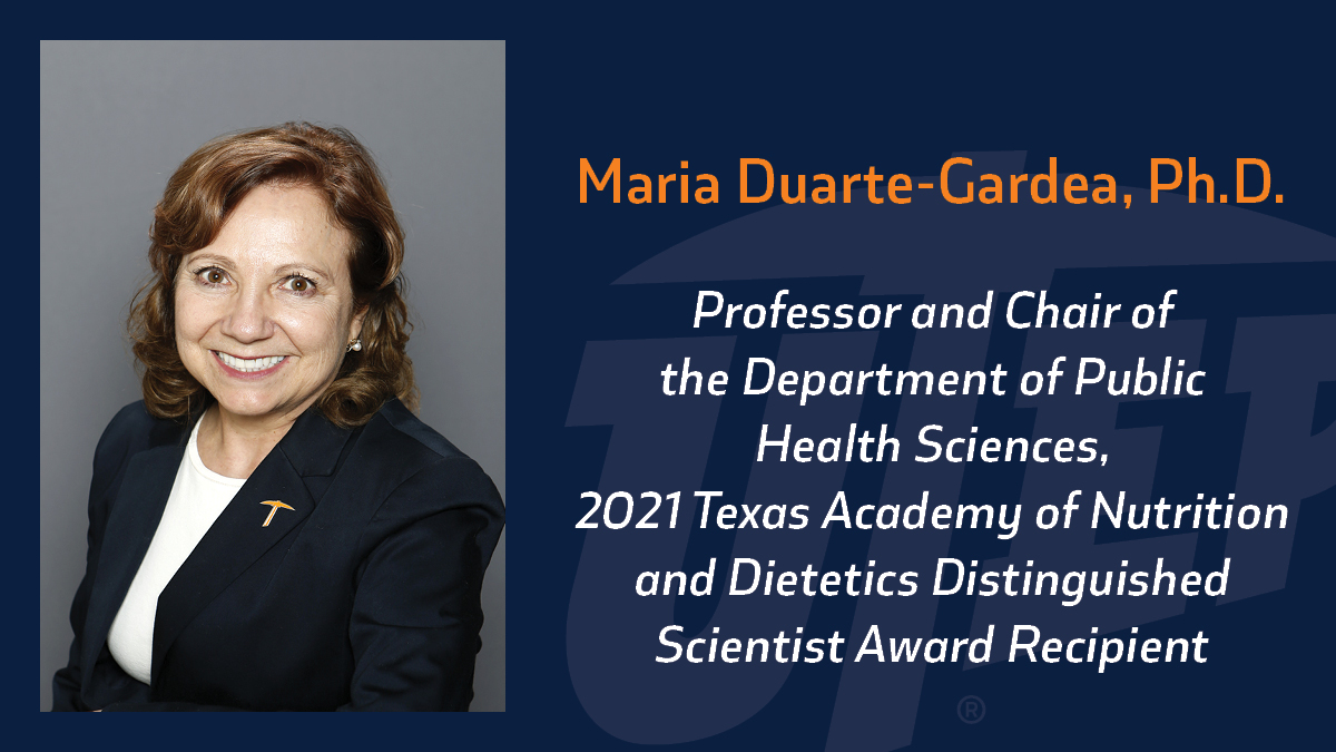 Maria Duarte-Gardea, Ph.D., professor and chair of the Department of Public Health Sciences at The University of Texas at El Paso has been selected to receive the 2021 Texas Academy of Nutrition and Dietetics Distinguished Scientist Award.