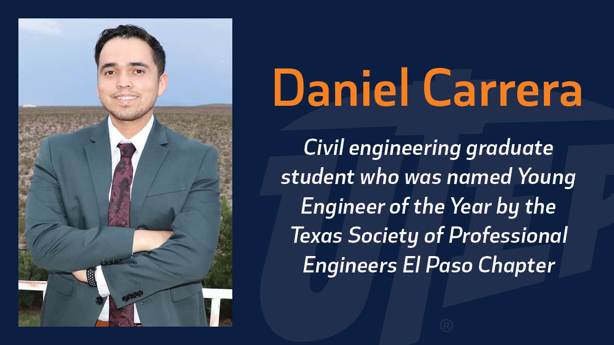 Daniel Carrera, a civil engineering graduate student at The University of Texas at El Paso, was named Young Engineer of the Year by the Texas Society of Professional Engineers El Paso Chapter in recognition of his technical ability, professional achievements and civic and humanitarian efforts.
