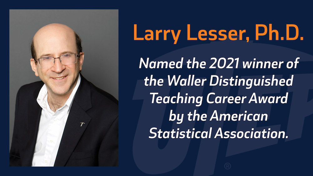 The University of Texas at El Paso Distinguished Teaching Professor and Professor of Mathematical Sciences Larry Lesser, Ph.D., was named the 2021 winner of the Waller Distinguished Teaching Career Award by the American Statistical Association for sustained excellence in teaching and statistics education.